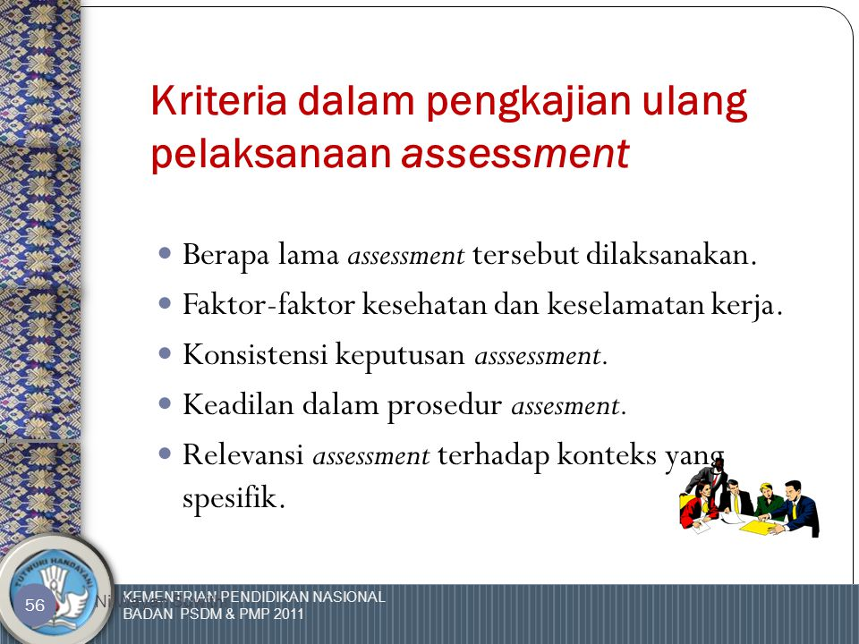 KEMENTRIAN PENDIDIKAN NASIONAL BADAN PSDM & PMP 2011 Ni Wayan Suwithi 55 Pengkajian ulang Metoda  Dapatkan umpan balik dari assessee.  Lihat kembali