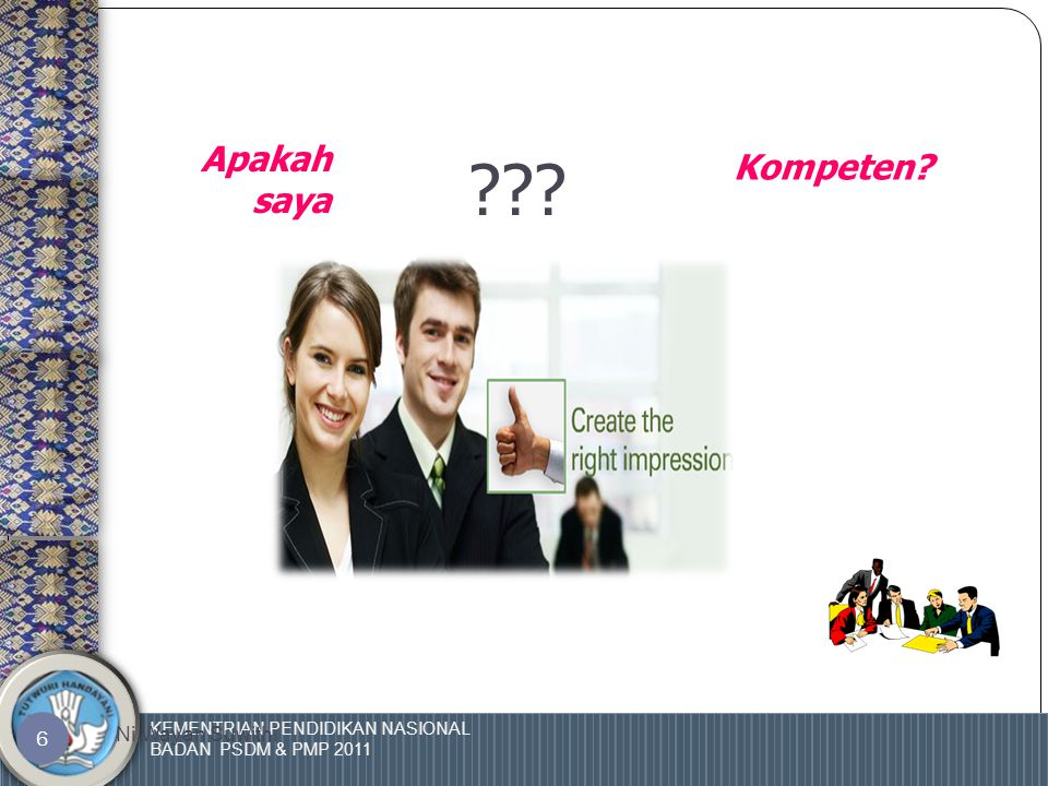 KEMENTRIAN PENDIDIKAN NASIONAL BADAN PSDM & PMP 2011 Ni Wayan Suwithi 6 ??? Apakah saya Kompeten?
