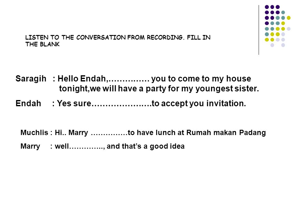 Saragih : Hello Endah,…………… you to come to my house tonight,we will have a party for my youngest sister.
