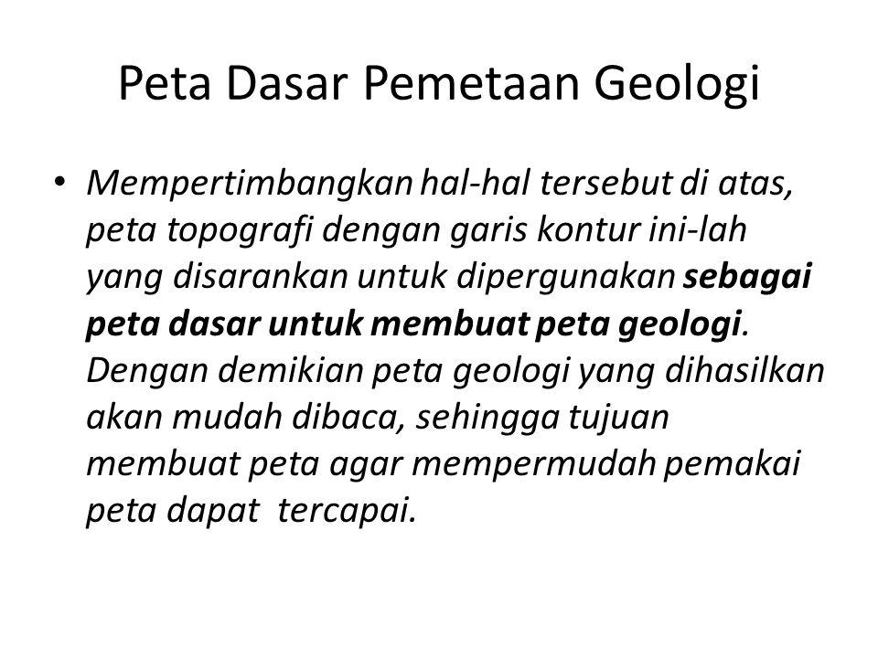Peta Dasar Pemetaan Geologi • Mempertimbangkan hal-hal tersebut di atas, peta topografi dengan garis kontur ini-lah yang disarankan untuk dipergunakan