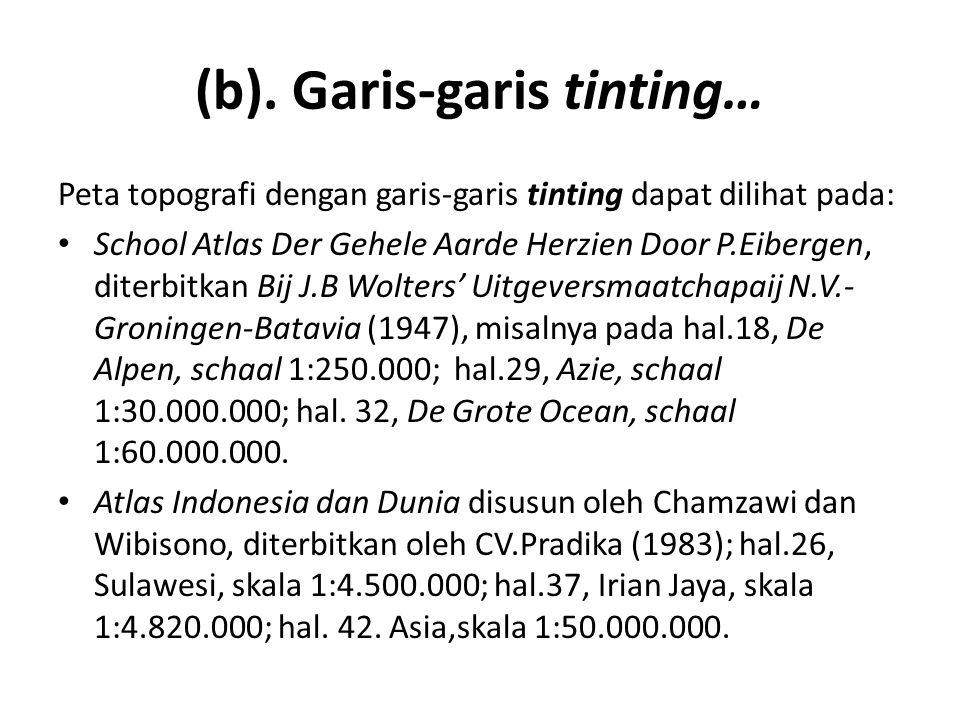 (b). Garis-garis tinting… Peta topografi dengan garis-garis tinting dapat dilihat pada: • School Atlas Der Gehele Aarde Herzien Door P.Eibergen, diter