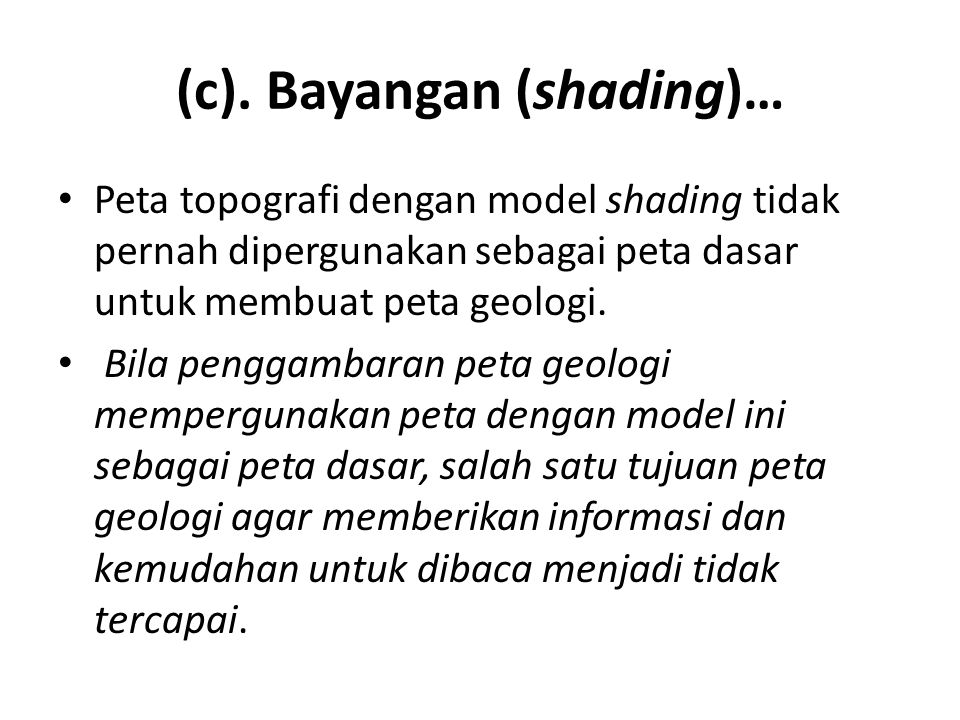 (c). Bayangan (shading)… • Peta topografi dengan model shading tidak pernah dipergunakan sebagai peta dasar untuk membuat peta geologi. • Bila penggam