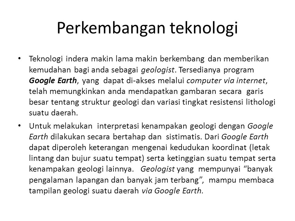 Perkembangan teknologi • Teknologi indera makin lama makin berkembang dan memberikan kemudahan bagi anda sebagai geologist. Tersedianya program Google