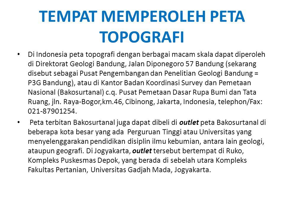 TEMPAT MEMPEROLEH PETA TOPOGRAFI • Di Indonesia peta topografi dengan berbagai macam skala dapat diperoleh di Direktorat Geologi Bandung, Jalan Dipone
