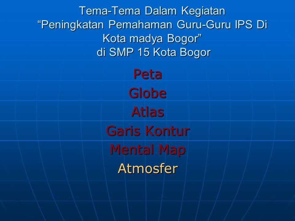 """Tema-Tema Dalam Kegiatan """"Peningkatan Pemahaman Guru-Guru IPS Di Kota madya Bogor"""" di SMP 15 Kota Bogor PetaGlobeAtlas Garis Kontur Mental Map Atmosfe"""
