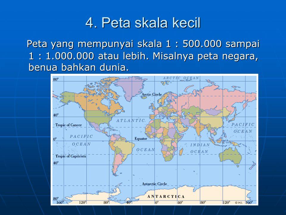 4. Peta skala kecil Peta yang mempunyai skala 1 : 500.000 sampai 1 : 1.000.000 atau lebih. Misalnya peta negara, benua bahkan dunia. Peta yang mempuny