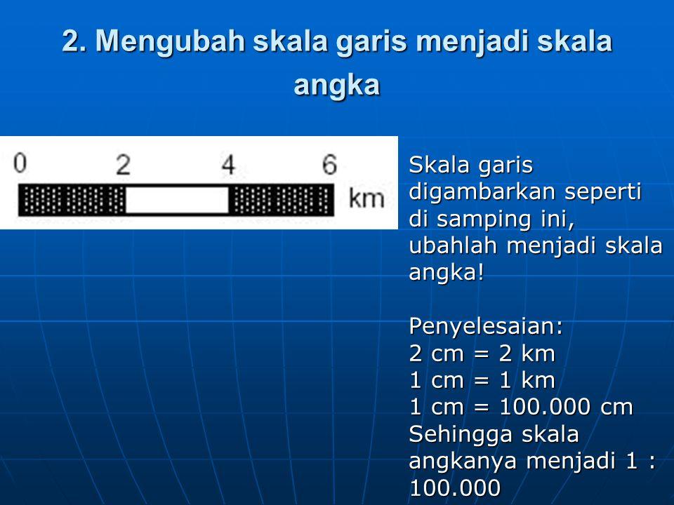 2. Mengubah skala garis menjadi skala angka  Skala garis digambarkan seperti di samping ini, ubahlah menjadi skala angka! Penyelesaian: 2 cm = 2 km 1