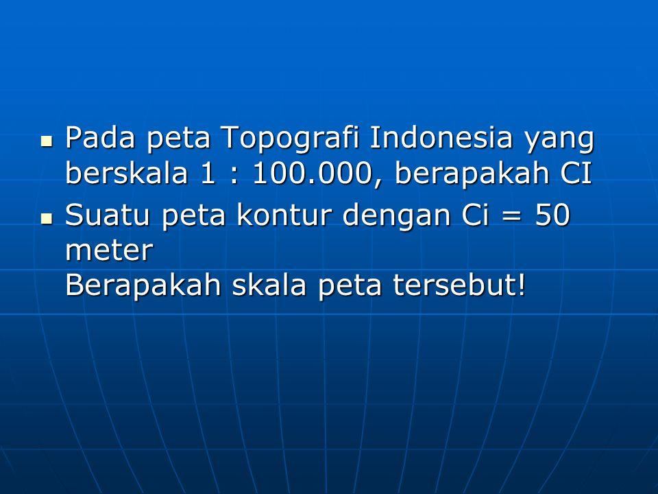  Pada peta Topografi Indonesia yang berskala 1 : 100.000, berapakah CI  Suatu peta kontur dengan Ci = 50 meter Berapakah skala peta tersebut!
