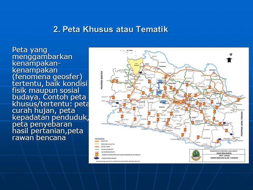 2. Peta Khusus atau Tematik Peta yang menggambarkan kenampakan- kenampakan (fenomena geosfer) tertentu, baik kondisi fisik maupun sosial budaya. Conto