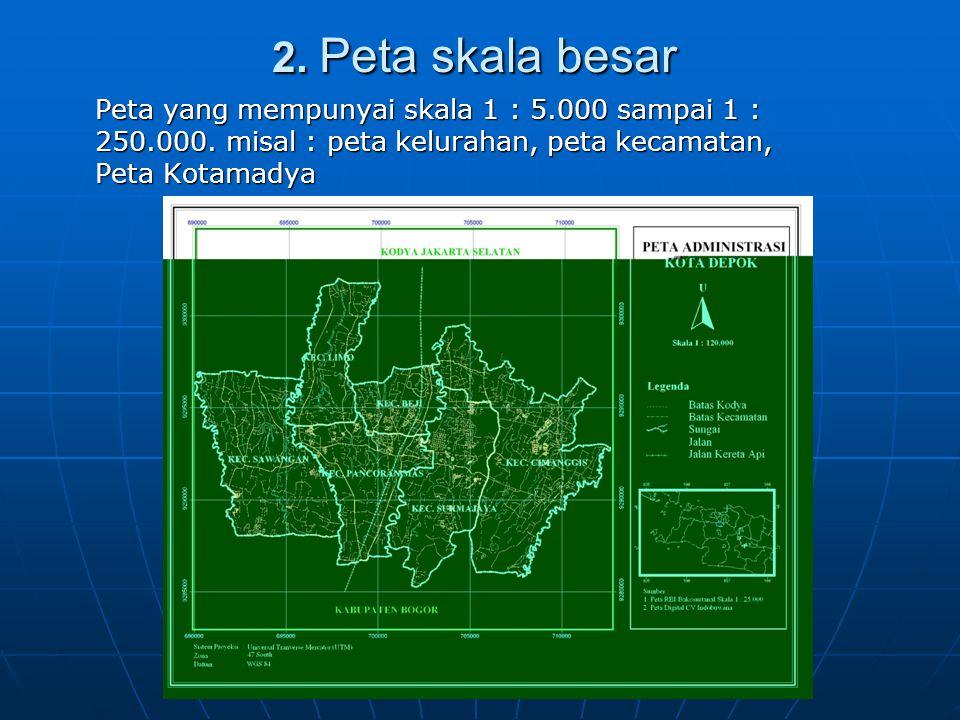 2. Peta skala besar 2. Peta skala besar Peta yang mempunyai skala 1 : 5.000 sampai 1 : 250.000. misal : peta kelurahan, peta kecamatan, Peta Kotamadya