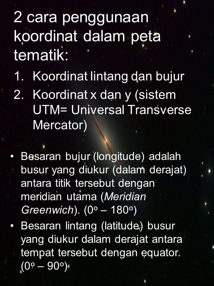 2 cara penggunaan koordinat dalam peta tematik: 1.Koordinat lintang dan bujur 2.Koordinat x dan y (sistem UTM= Universal Transverse Mercator) •Besaran