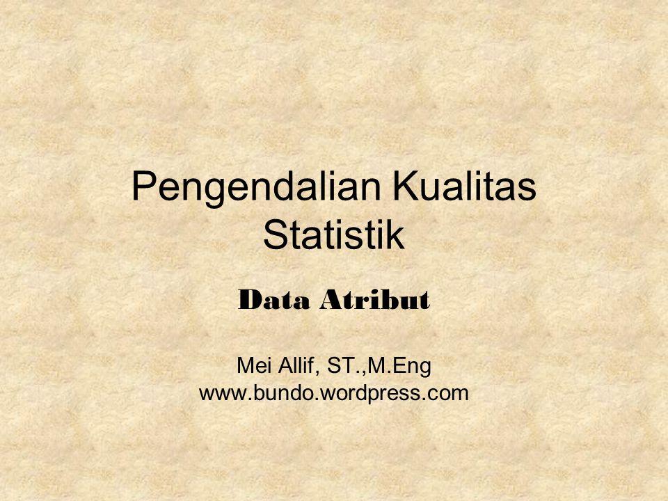Pengendalian Kualitas Statistik Data Atribut Mei Allif, ST.,M.Eng www.bundo.wordpress.com