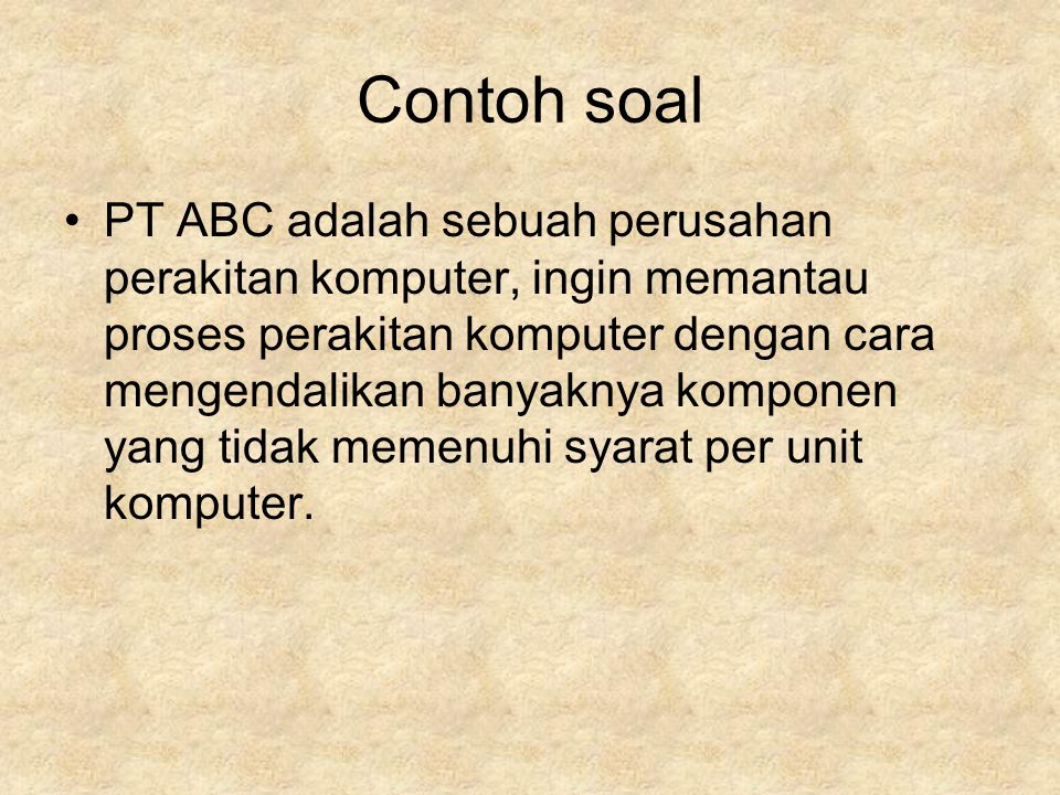 Contoh soal •PT ABC adalah sebuah perusahan perakitan komputer, ingin memantau proses perakitan komputer dengan cara mengendalikan banyaknya komponen