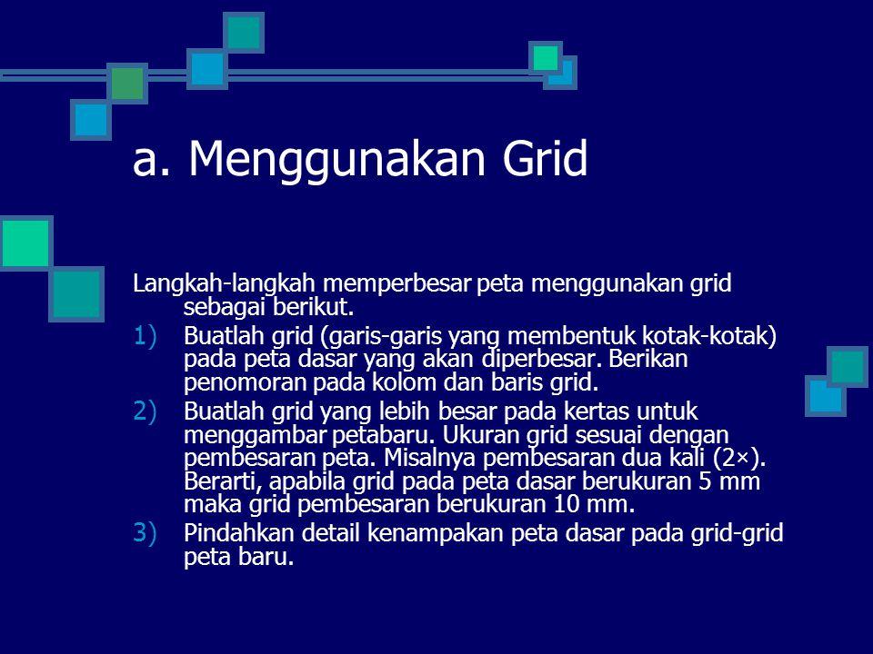 a. Menggunakan Grid Langkah-langkah memperbesar peta menggunakan grid sebagai berikut. 1) Buatlah grid (garis-garis yang membentuk kotak-kotak) pada p
