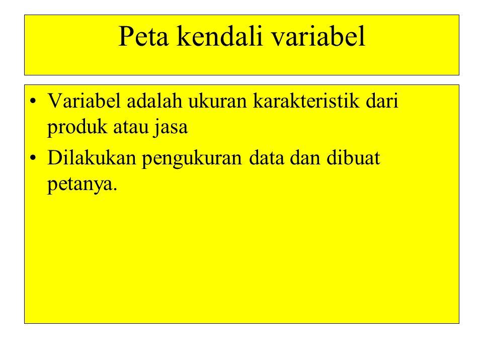 Peta kendali variabel •Variabel adalah ukuran karakteristik dari produk atau jasa •Dilakukan pengukuran data dan dibuat petanya.