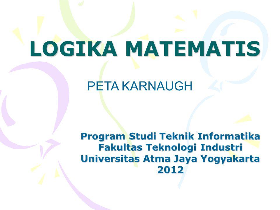 LOGIKA MATEMATIS Program Studi Teknik Informatika Fakultas Teknologi Industri Universitas Atma Jaya Yogyakarta 2012 PETA KARNAUGH