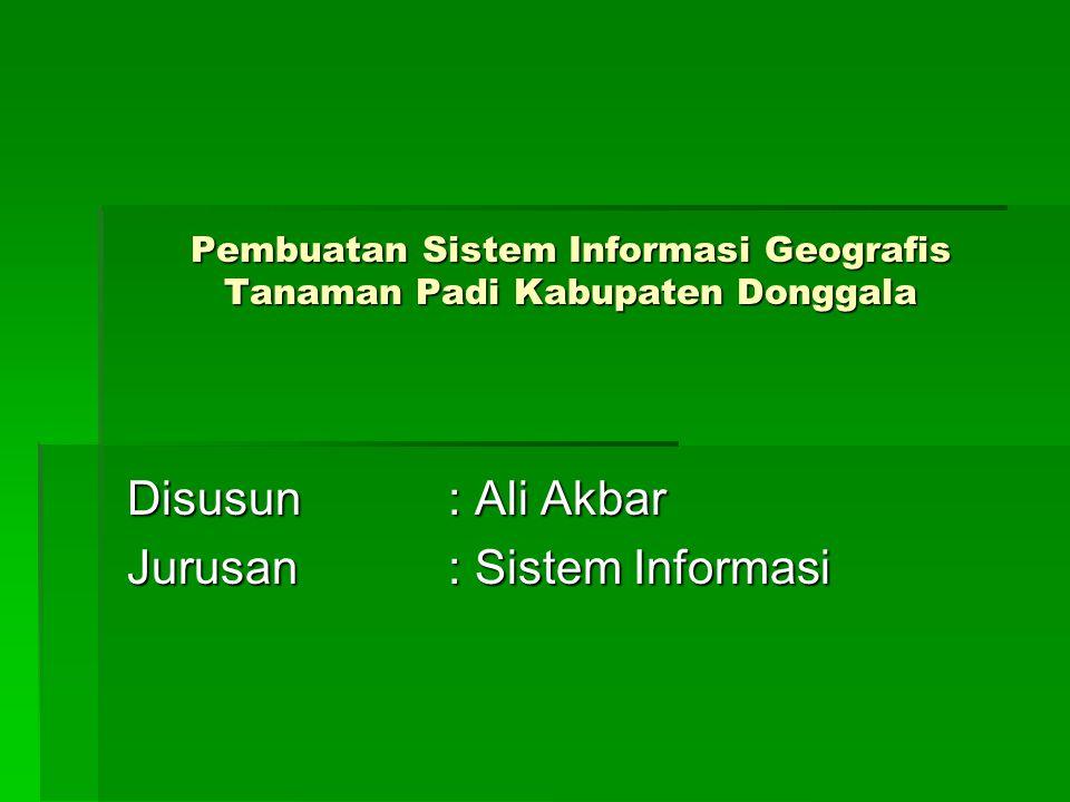 Pembuatan Sistem Informasi Geografis Tanaman Padi Kabupaten Donggala Disusun: Ali Akbar Jurusan : Sistem Informasi
