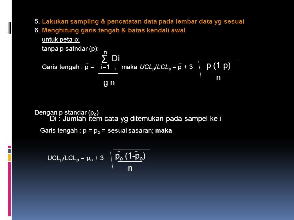 5. Lakukan sampling & pencatatan data pada lembar data yg sesuai 6. Menghitung garis tengah & batas kendali awal untuk peta p: tanpa p satndar (p): Ga