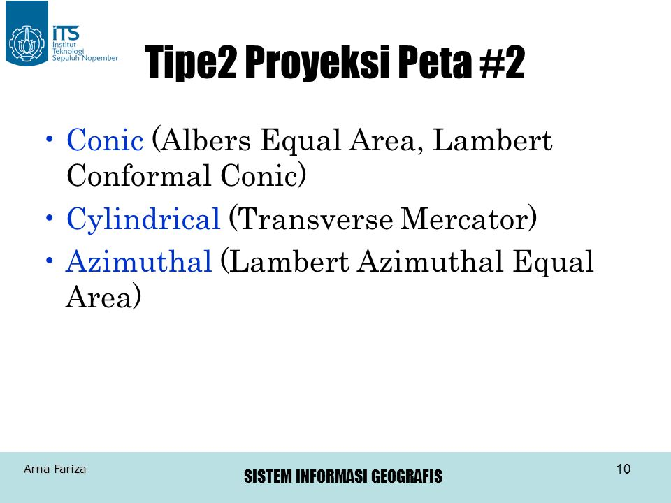 SISTEM INFORMASI GEOGRAFIS Arna Fariza 10 Tipe2 Proyeksi Peta #2 •Conic (Albers Equal Area, Lambert Conformal Conic) •Cylindrical (Transverse Mercator