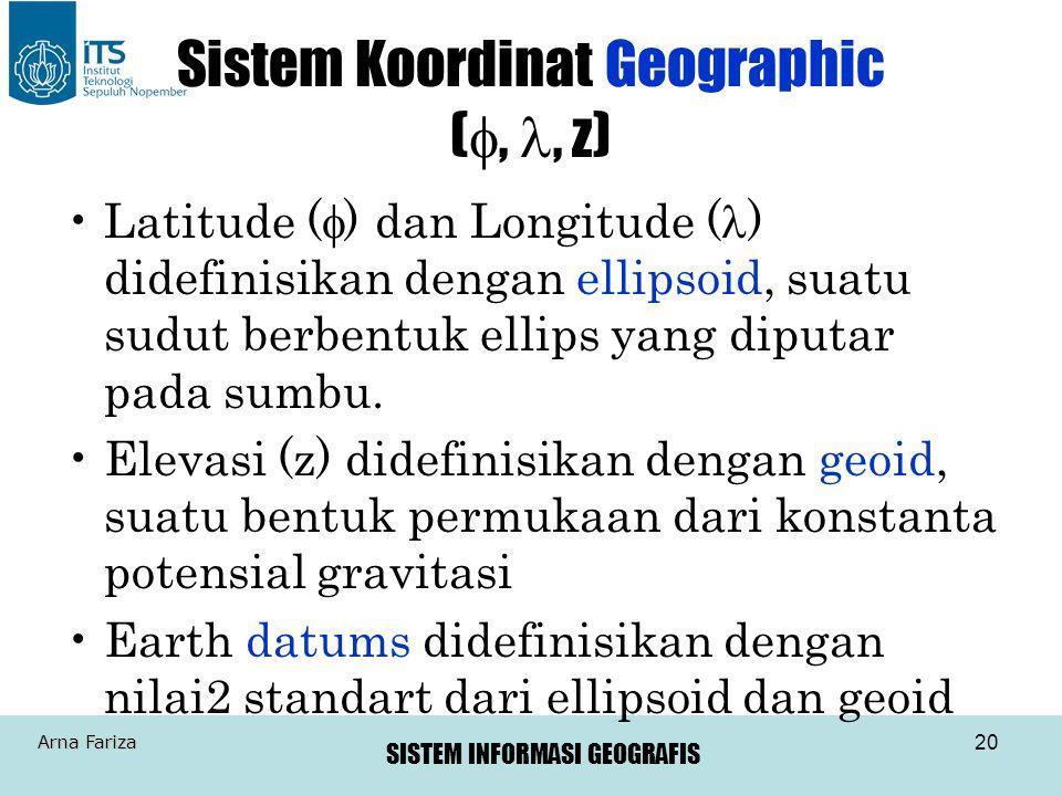 SISTEM INFORMASI GEOGRAFIS Arna Fariza 20 Sistem Koordinat Geographic ( , , z) •Latitude (  ) dan Longitude (  ) didefinisikan dengan ellipsoid, s