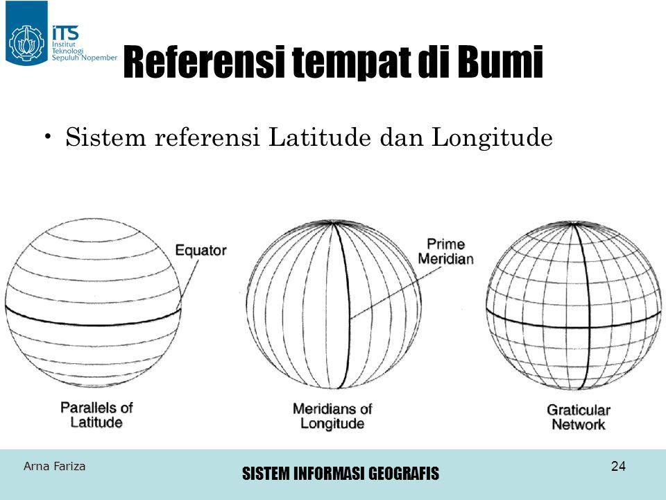 SISTEM INFORMASI GEOGRAFIS Arna Fariza 24 Referensi tempat di Bumi •Sistem referensi Latitude dan Longitude