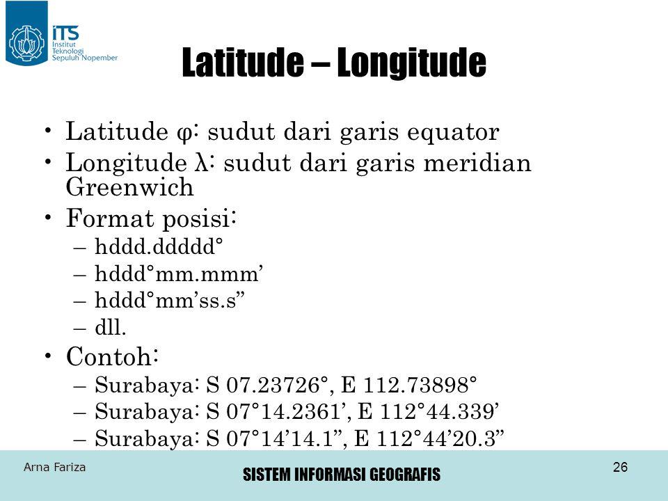 SISTEM INFORMASI GEOGRAFIS Arna Fariza 26 Latitude – Longitude •Latitude φ: sudut dari garis equator •Longitude λ: sudut dari garis meridian Greenwich