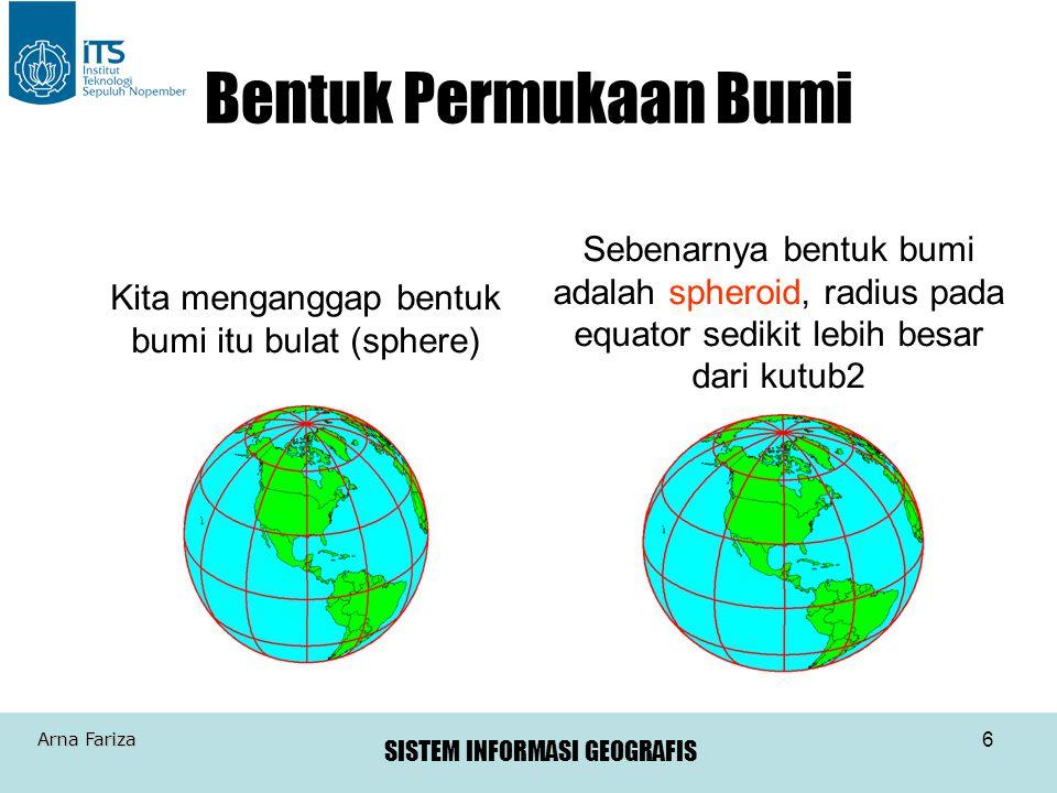 SISTEM INFORMASI GEOGRAFIS Arna Fariza 6 Bentuk Permukaan Bumi Kita menganggap bentuk bumi itu bulat (sphere) Sebenarnya bentuk bumi adalah spheroid,