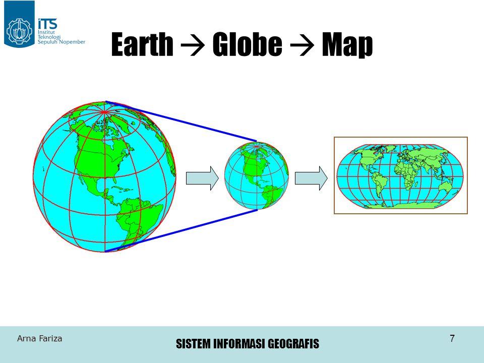 SISTEM INFORMASI GEOGRAFIS Arna Fariza 8 •Permasalahan timbul dari pemetaan permukaan kurva ke permukaan flat •Preferensi untuk koordinat rectangular (x,y) dari koordinat spherical (lat.,long.) atau (ns8) –Konstruksi geometrik •bentuk - azimuthal (planar), conical, cylindrical •tangency - tangent, secant •orientasi - normal, polar, transverse, oblique •origin - orthographic, stereographic, gnomonic –Properti (derivasi atau mathematical) •Equivalent (equal area), menggunakan area untuk pengukuran area •Equidistant, menggunakan jarak relatif untuk pengukuran panjang •Conformal, menggunakan sudut (untuk area kecil, digunakan untuk navigasi dan kebanyakan sistem grid nasional Tipe2 Proyeksi Peta