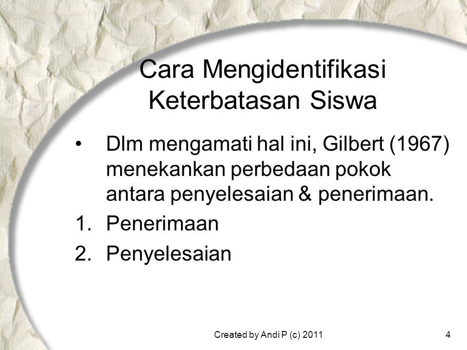 Created by Andi P (c) 20114 Cara Mengidentifikasi Keterbatasan Siswa •Dlm mengamati hal ini, Gilbert (1967) menekankan perbedaan pokok antara penyelesaian & penerimaan.