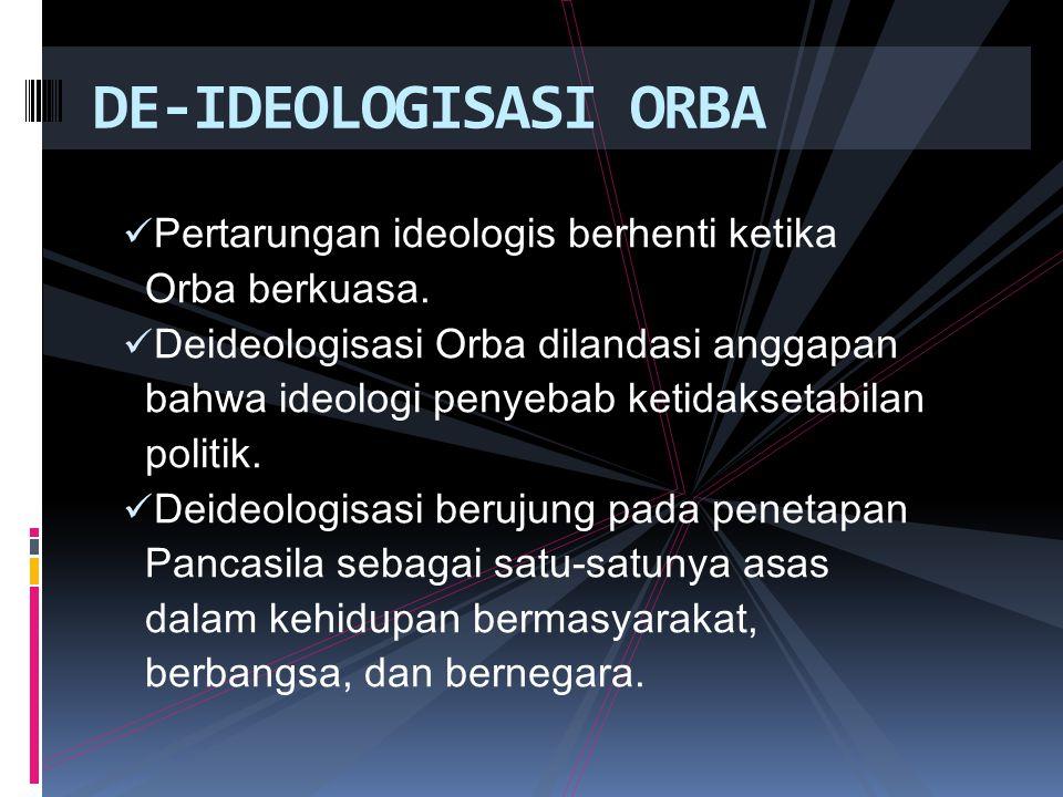 DE-IDEOLOGISASI ORBA  Pertarungan ideologis berhenti ketika Orba berkuasa.