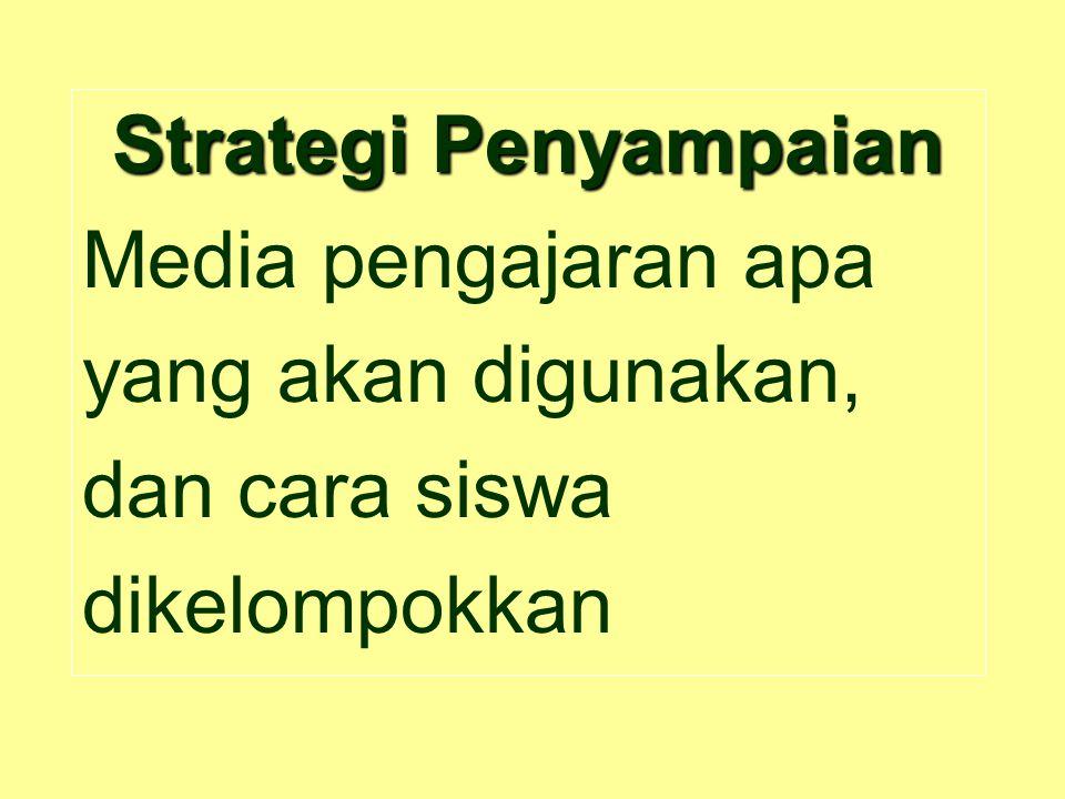 Strategi Penyampaian Media pengajaran apa yang akan digunakan, dan cara siswa dikelompokkan