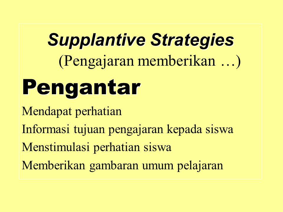 Supplantive Strategies Supplantive Strategies (Pengajaran memberikan …)Pengantar Mendapat perhatian Informasi tujuan pengajaran kepada siswa Menstimul