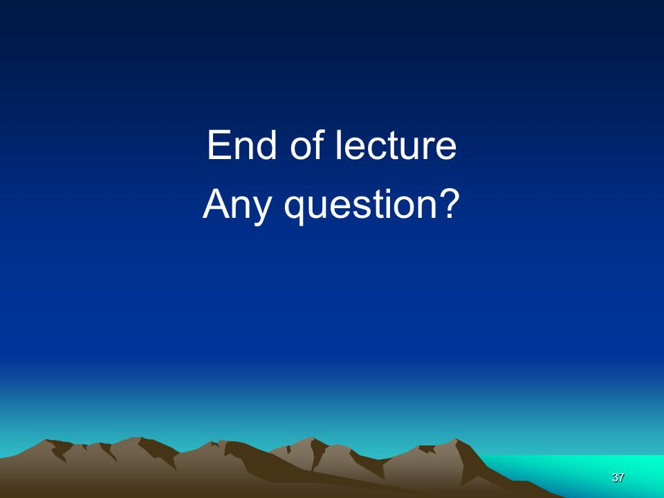 37 End of lecture Any question?
