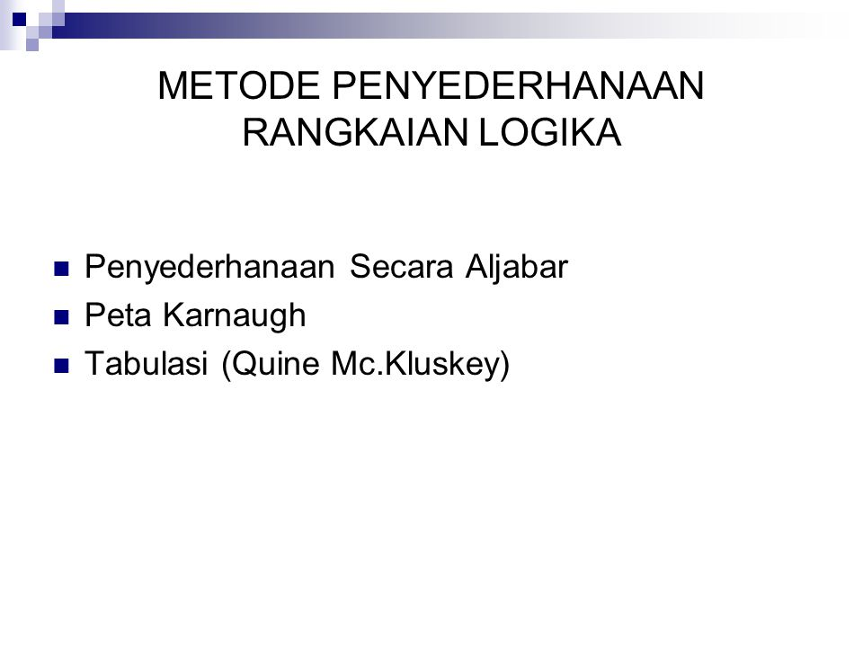 METODE PENYEDERHANAAN RANGKAIAN LOGIKA  Penyederhanaan Secara Aljabar  Peta Karnaugh  Tabulasi (Quine Mc.Kluskey)