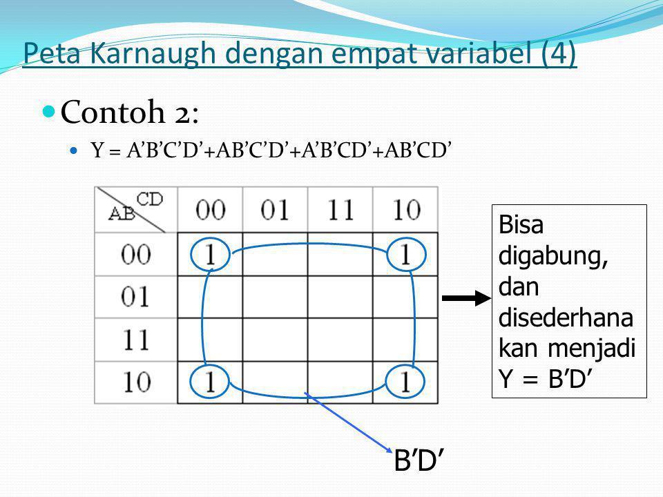 Peta Karnaugh dengan empat variabel (4)  Contoh 2:  Y = A'B'C'D'+AB'C'D'+A'B'CD'+AB'CD' Bisa digabung, dan disederhana kan menjadi Y = B'D' B'D'