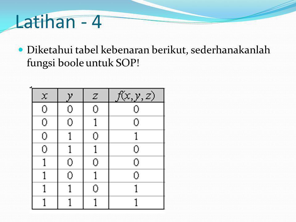 Latihan - 4  Diketahui tabel kebenaran berikut, sederhanakanlah fungsi boole untuk SOP!