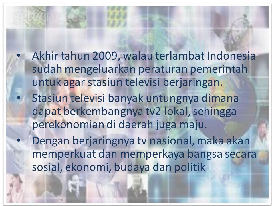 • Akhir tahun 2009, walau terlambat Indonesia sudah mengeluarkan peraturan pemerintah untuk agar stasiun televisi berjaringan. • Stasiun televisi bany