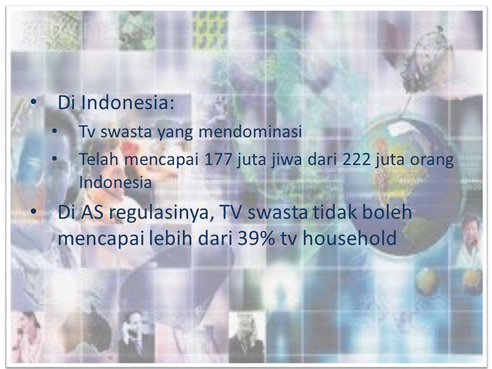 • Di Indonesia: • Tv swasta yang mendominasi • Telah mencapai 177 juta jiwa dari 222 juta orang Indonesia • Di AS regulasinya, TV swasta tidak boleh m