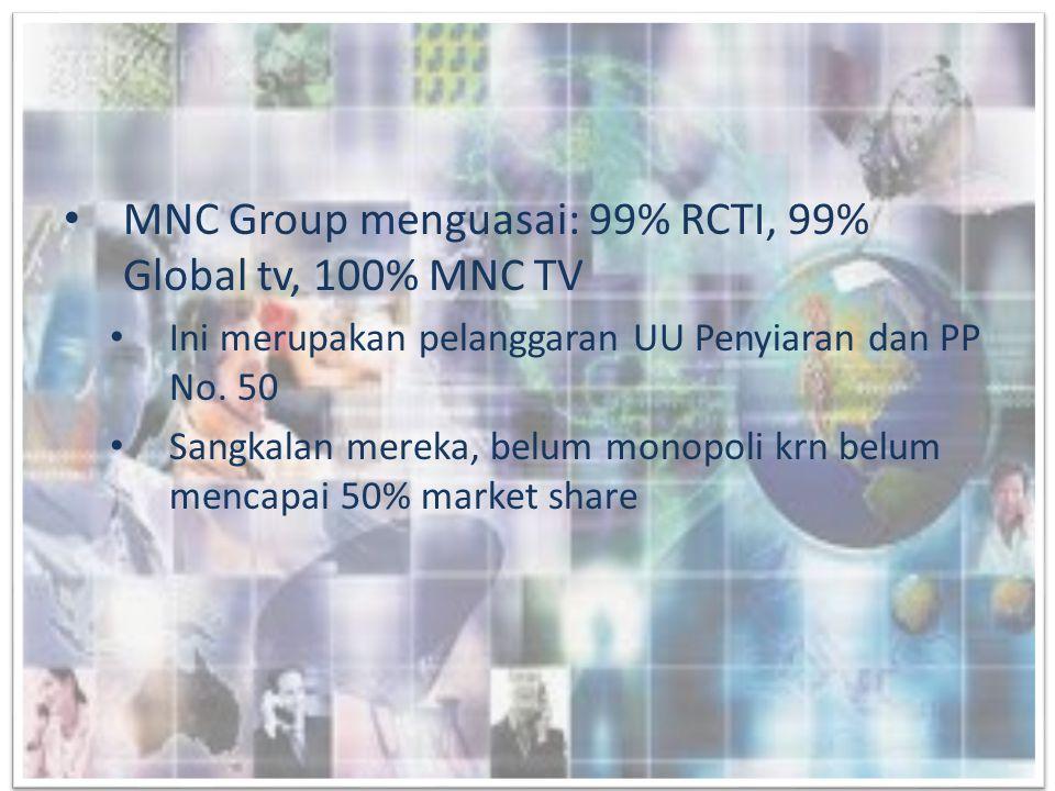 • MNC Group menguasai: 99% RCTI, 99% Global tv, 100% MNC TV • Ini merupakan pelanggaran UU Penyiaran dan PP No. 50 • Sangkalan mereka, belum monopoli