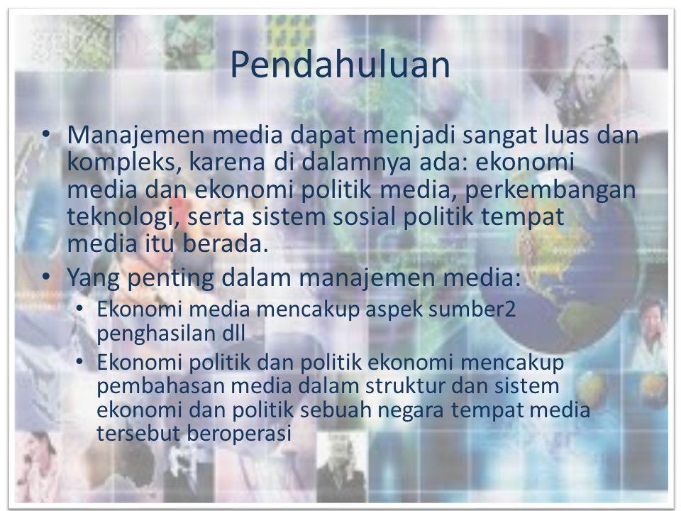 Pendahuluan • Manajemen media dapat menjadi sangat luas dan kompleks, karena di dalamnya ada: ekonomi media dan ekonomi politik media, perkembangan te