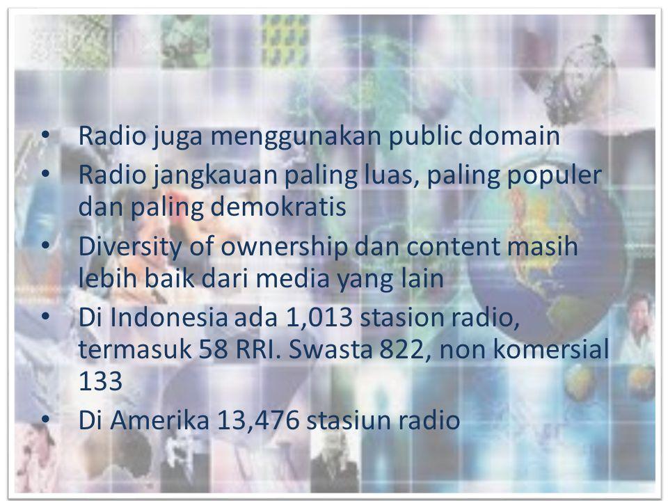 • Radio juga menggunakan public domain • Radio jangkauan paling luas, paling populer dan paling demokratis • Diversity of ownership dan content masih