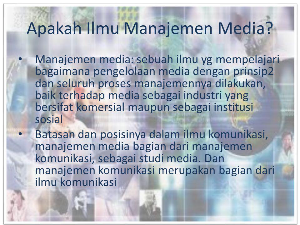 • Yang dipelajari adalah pengelolaan media, prinsip manajemen dgn seluruh proses manajemen meliputi fungsi manajemen: planning, organizing, influencing, budgeting, controlling.