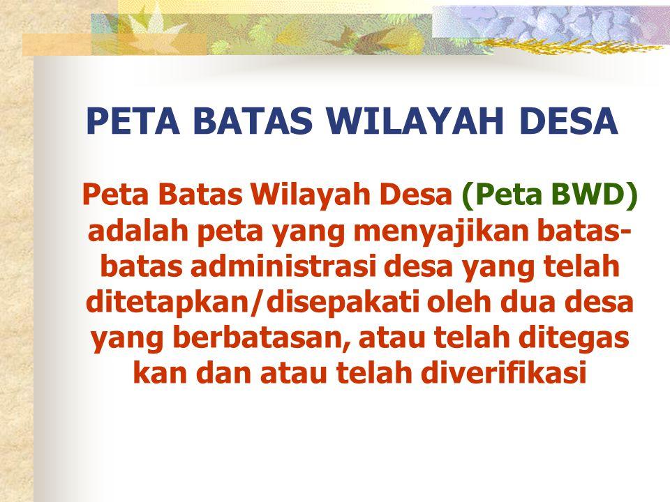 PETA BATAS WILAYAH DESA Peta Batas Wilayah Desa (Peta BWD) adalah peta yang menyajikan batas- batas administrasi desa yang telah ditetapkan/disepakati