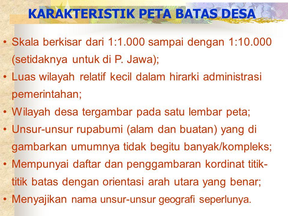 •Skala berkisar dari 1:1.000 sampai dengan 1:10.000 (setidaknya untuk di P. Jawa); •Luas wilayah relatif kecil dalam hirarki administrasi pemerintahan