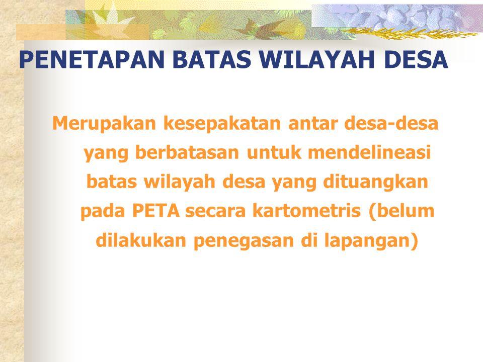 PENETAPAN BATAS WILAYAH DESA Merupakan kesepakatan antar desa-desa yang berbatasan untuk mendelineasi batas wilayah desa yang dituangkan pada PETA sec
