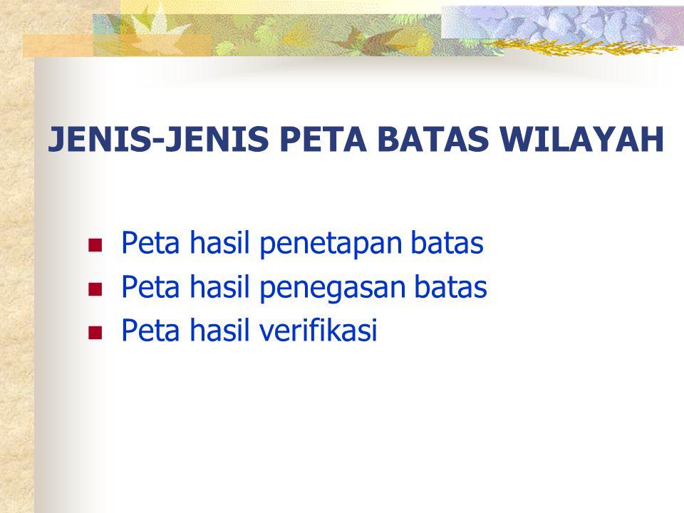 JENIS-JENIS PETA BATAS WILAYAH  Peta hasil penetapan batas  Peta hasil penegasan batas  Peta hasil verifikasi