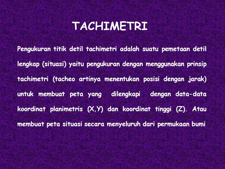 TACHIMETRI Pengukuran titik detil tachimetri adalah suatu pemetaan detil lengkap (situasi) yaitu pengukuran dengan menggunakan prinsip tachimetri (tac