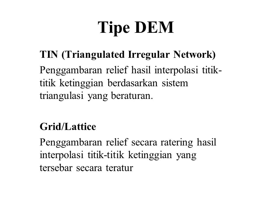 Tipe DEM TIN (Triangulated Irregular Network) Penggambaran relief hasil interpolasi titik- titik ketinggian berdasarkan sistem triangulasi yang beratu