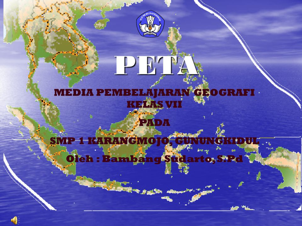 PETA MEDIA PEMBELAJARAN GEOGRAFI KELAS VII PADA SMP 1 KARANGMOJO, GUNUNGKIDUL Oleh : Bambang Sudarto, S.Pd
