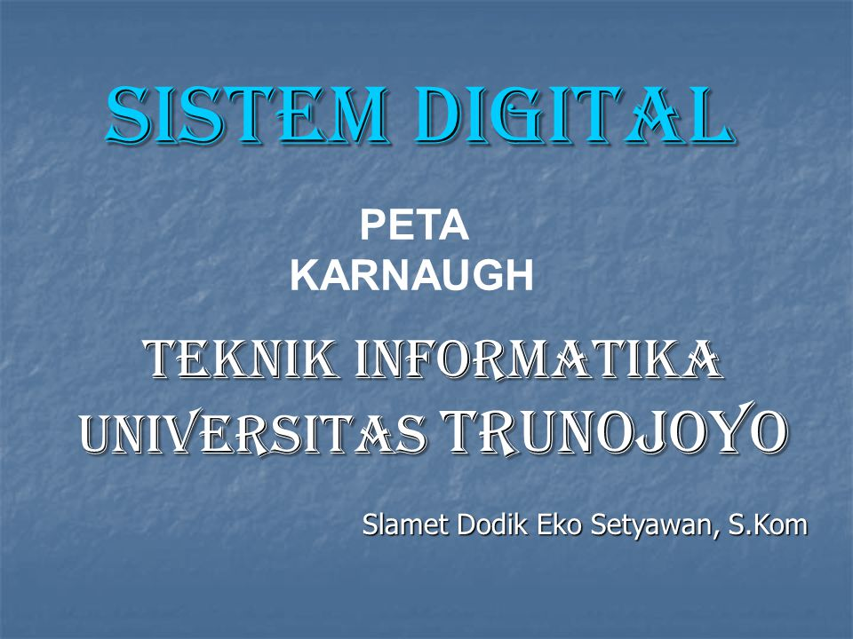 PETA KARNAUGH Sistem digital TEKNIK INFORMATIKA UNIVERSITAS TRUNOJOYO Slamet Dodik Eko Setyawan, S.Kom